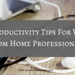 10 Productivity Tips For Work from Home Professionals